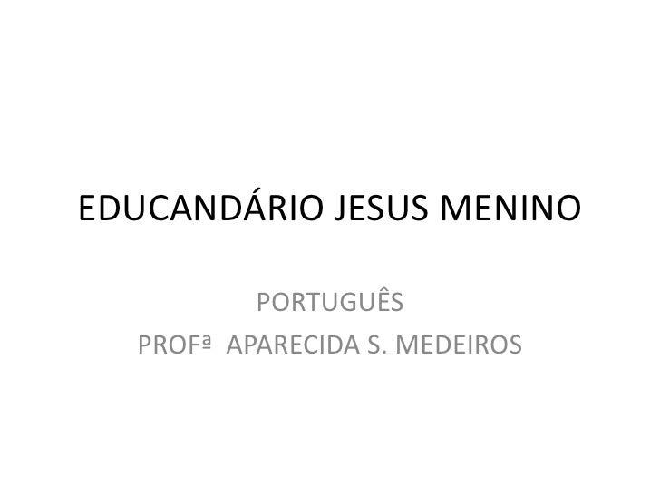 EDUCANDÁRIO JESUS MENINO          PORTUGUÊS  PROFª APARECIDA S. MEDEIROS