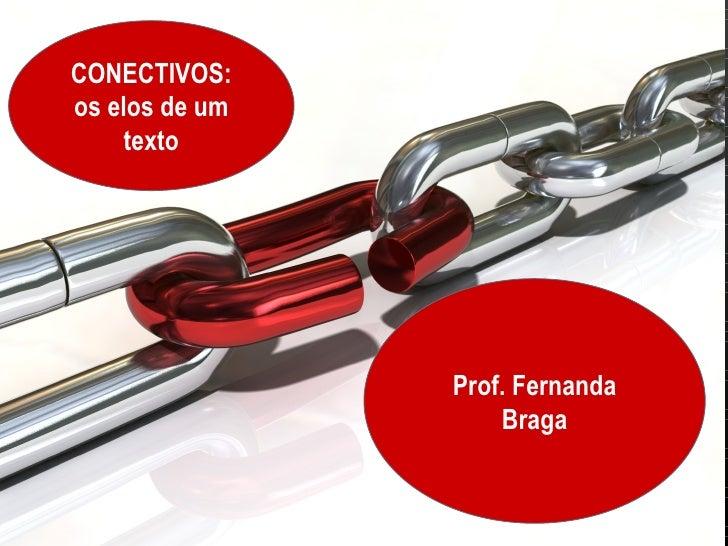 CONECTIVOS:os elos de um    texto                Prof. Fernanda                    Braga