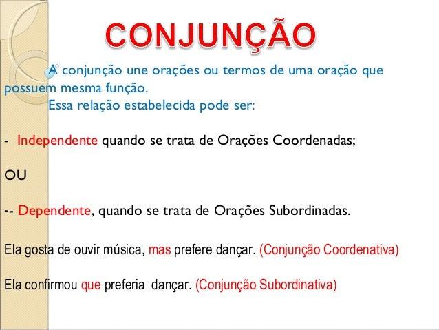 A conjunção une orações ou termos de uma oração quepossuem mesma função.Essa relação estabelecida pode ser:- Independente ...