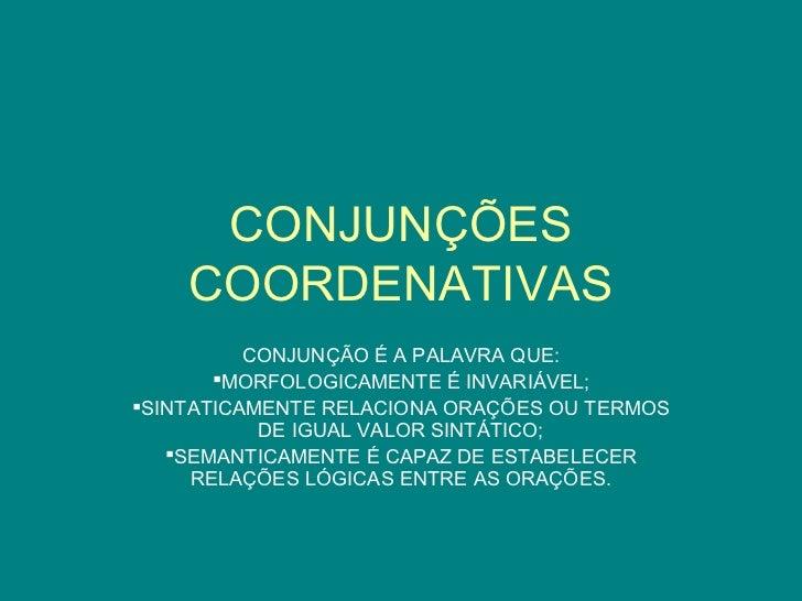 CONJUNÇÕES    COORDENATIVAS          CONJUNÇÃO É A PALAVRA QUE:       MORFOLOGICAMENTE É INVARIÁVEL;SINTATICAMENTE RELAC...
