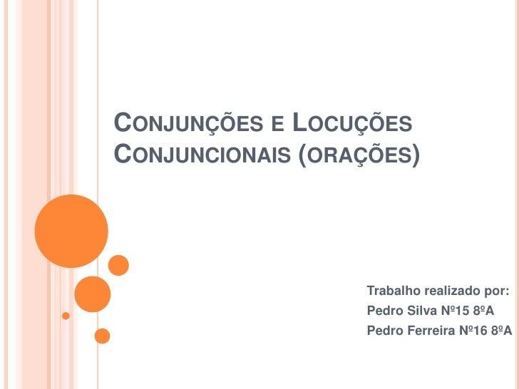 CONJUNÇÕES E LOCUÇÕESCONJUNCIONAIS (ORAÇÕES)                  Trabalho realizado por:                  Pedro Silva Nº15 8º...