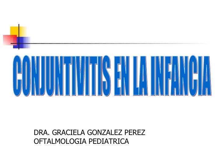CONJUNTIVITIS EN LA INFANCIA DRA. GRACIELA GONZALEZ PEREZ OFTALMOLOGIA PEDIATRICA