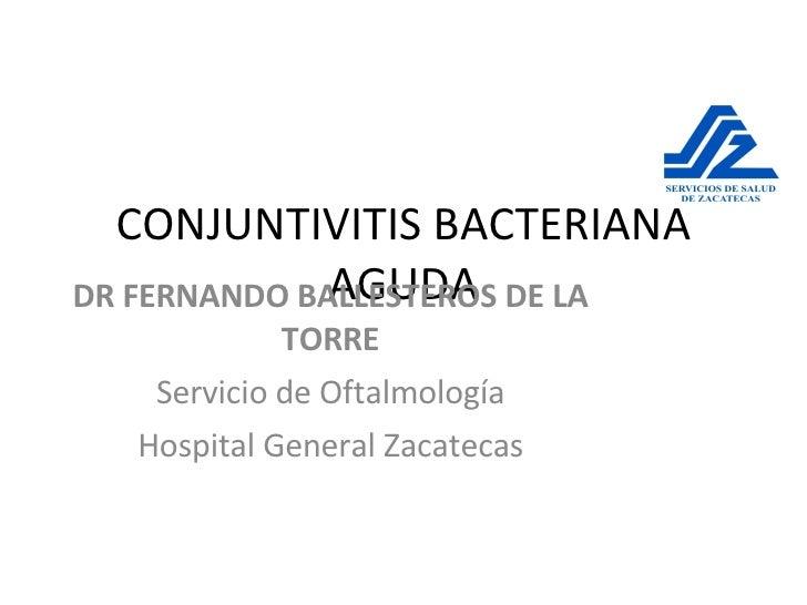 CONJUNTIVITIS BACTERIANA AGUDA DR FERNANDO BALLESTEROS DE LA TORRE Servicio de Oftalmología Hospital General Zacatecas