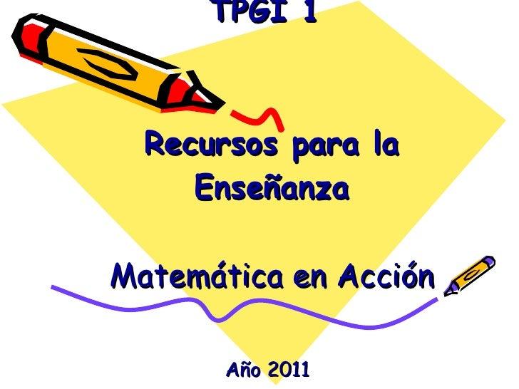 TPGI 1  Recursos para la Enseñanza   Matemática en Acción   Año 2011