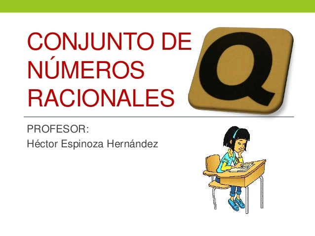 CONJUNTO DE NÚMEROS RACIONALES PROFESOR: Héctor Espinoza Hernández