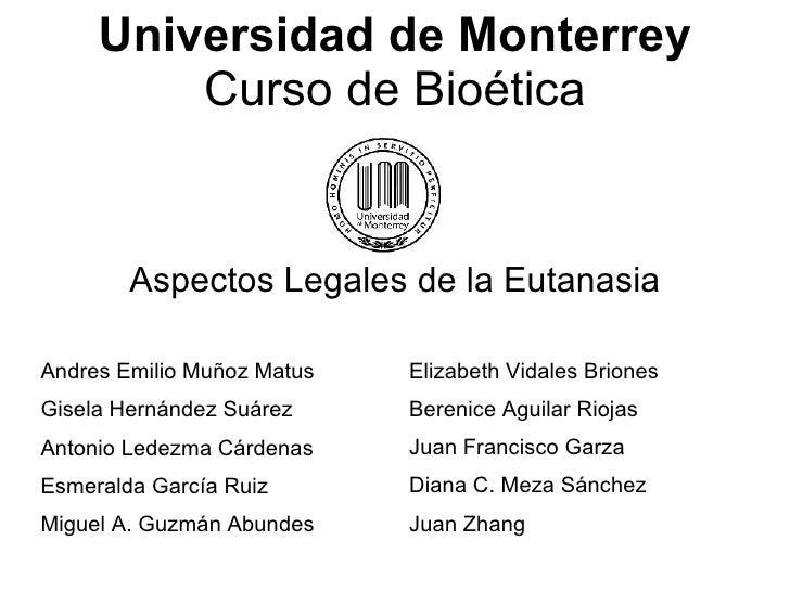 Universidad de Monterrey Curso de Bioética Aspectos Legales de la Eutanasia Andres Emilio Muñoz Matus Gisela Hernández Suá...