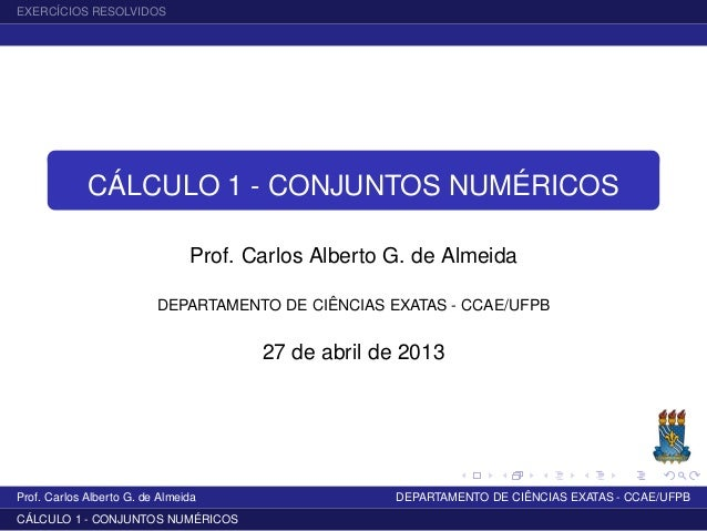EXERCÍCIOS RESOLVIDOSCÁLCULO 1 - CONJUNTOS NUMÉRICOSProf. Carlos Alberto G. de AlmeidaDEPARTAMENTO DE CIÊNCIAS EXATAS - CC...
