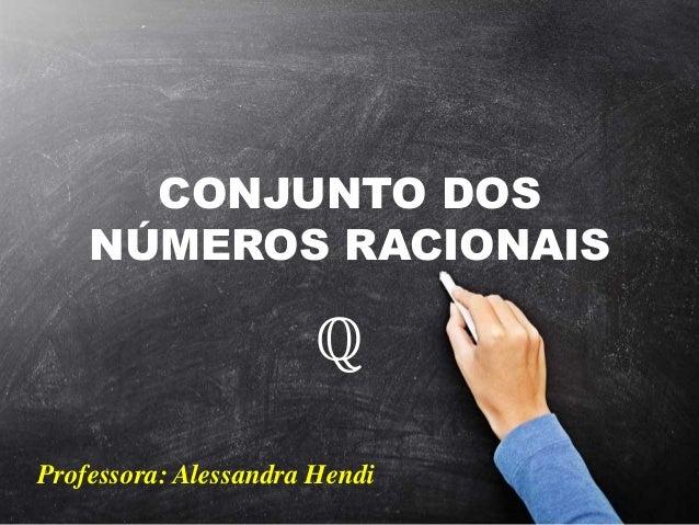 CONJUNTO DOS NÚMEROS RACIONAIS ℚ Professora: Alessandra Hendi