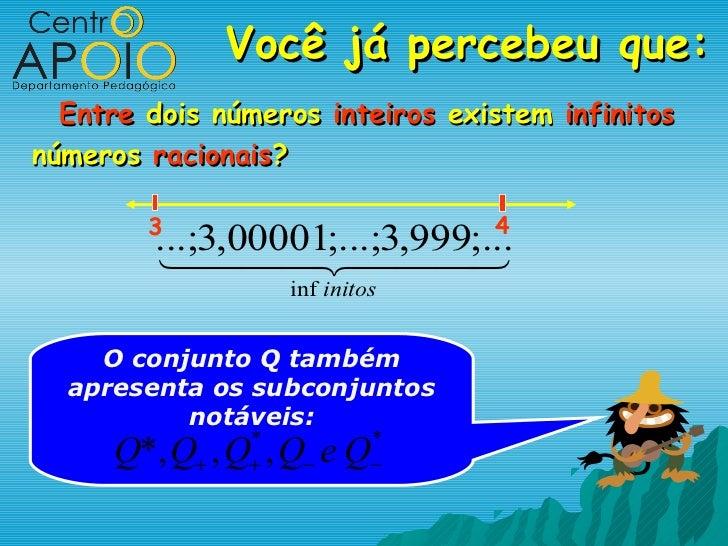Você já percebeu que:  Entre dois números inteiros existem infinitosnúmeros racionais?        3                        4  ...