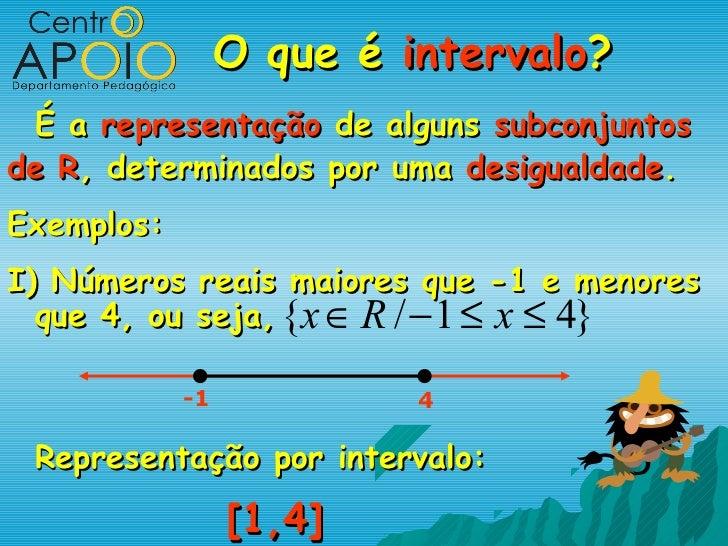 O que é intervalo? É a representação de alguns subconjuntosde R, determinados por uma desigualdade.Exemplos:I) Números rea...