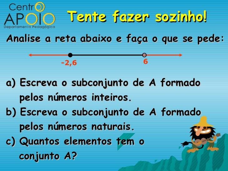 Tente fazer sozinho!Analise a reta abaixo e faça o que se pede:          -2,6            6a) Escreva o subconjunto de   A ...