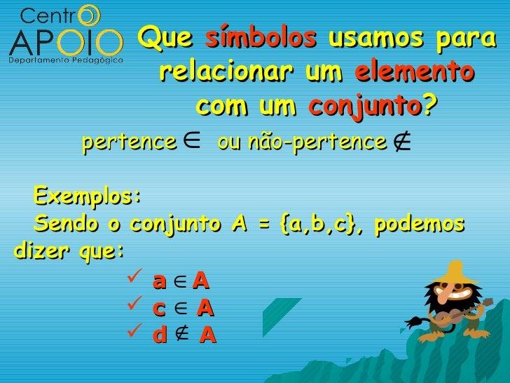 Que símbolos usamos para           relacionar um elemento              com um conjunto?     pertence ∈ ou não-pertence ∉  ...