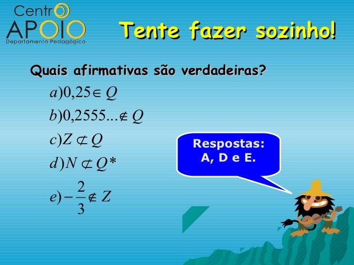Tente fazer sozinho!Quais afirmativas são verdadeiras?  a)0,25 ∈ Q  b)0,2555... ∉ Q  c) Z ⊄ Q             Respostas:      ...