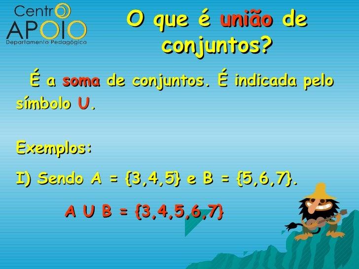 O que é união de                conjuntos?  É a soma de conjuntos. É indicada pelosímbolo U.Exemplos:I) Sendo A = {3,4,5} ...