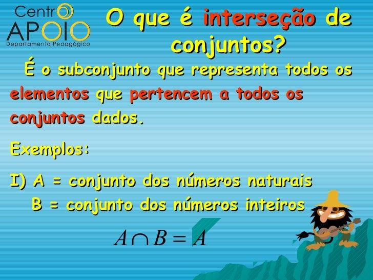 O que é interseção de                 conjuntos?  É o subconjunto que representa todos oselementos que pertencem a todos o...