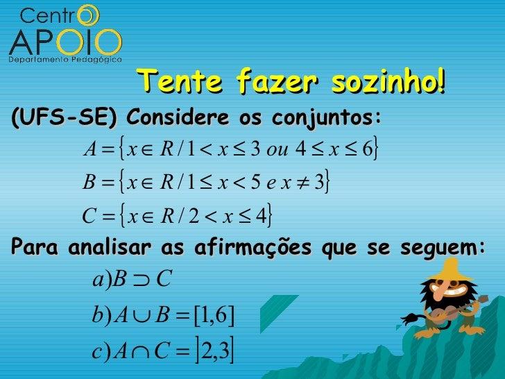 Tente fazer sozinho!(UFS-SE) Considere os conjuntos:     A = { x ∈ R / 1 < x ≤ 3 ou 4 ≤ x ≤ 6}      B = { x ∈ R / 1 ≤ x < ...