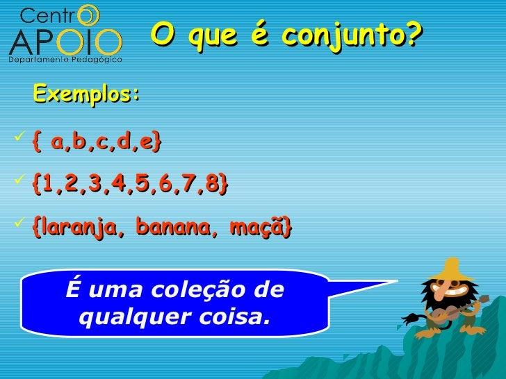 O que é conjunto?    Exemplos:   { a,b,c,d,e}   {1,2,3,4,5,6,7,8}   {laranja, banana, maçã}       É uma coleção de     ...