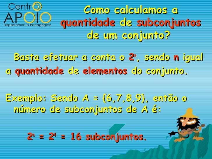 Como calculamos a           quantidade de subconjuntos                de um conjunto?  Basta efetuar a conta o 2n, sendo n...