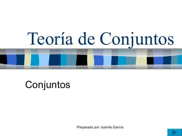 Preparado por Juanita García Teoría de Conjuntos Conjuntos