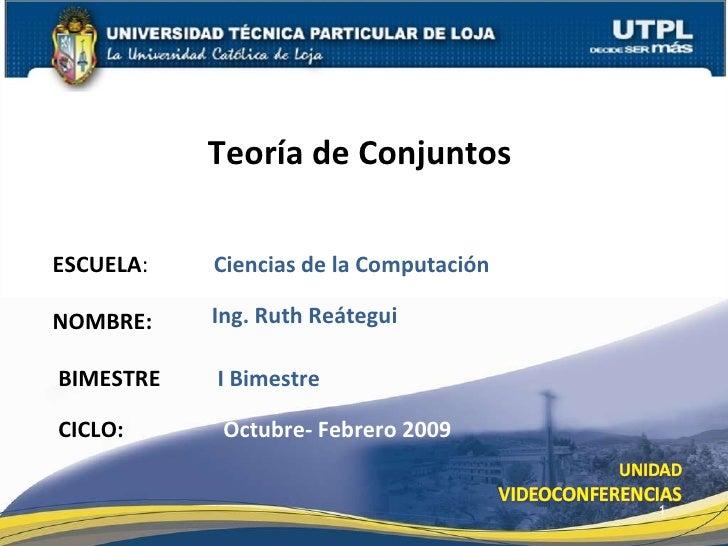 ESCUELA :  Ciencias de la Computación NOMBRE: Teoría de Conjuntos  Ing. Ruth Reátegui BIMESTRE I Bimestre CICLO:  Octubre-...