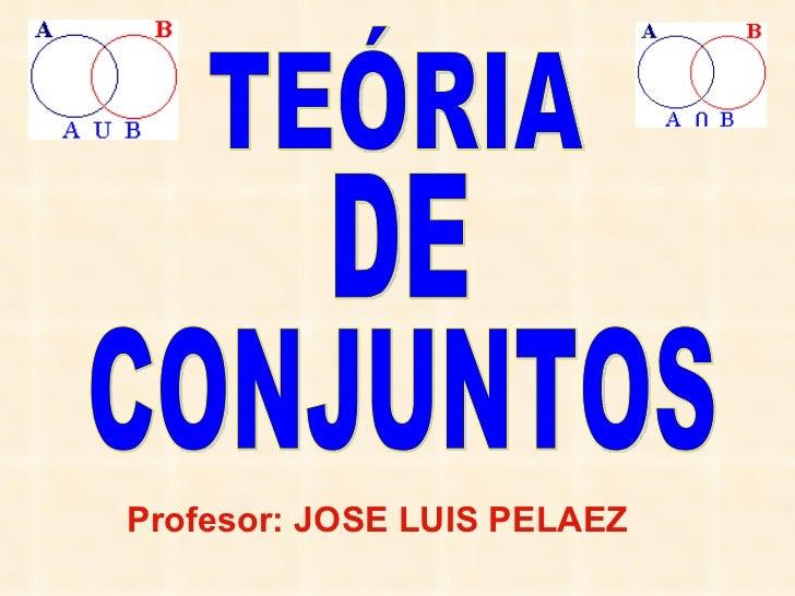 TEÓRIA DE CONJUNTOS Profesor: JOSE LUIS PELAEZ