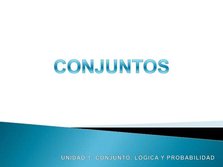 CONJUNTOS<br />UNIDAD 1: CONJUNTO, LÓGICA Y PROBABILIDAD<br />