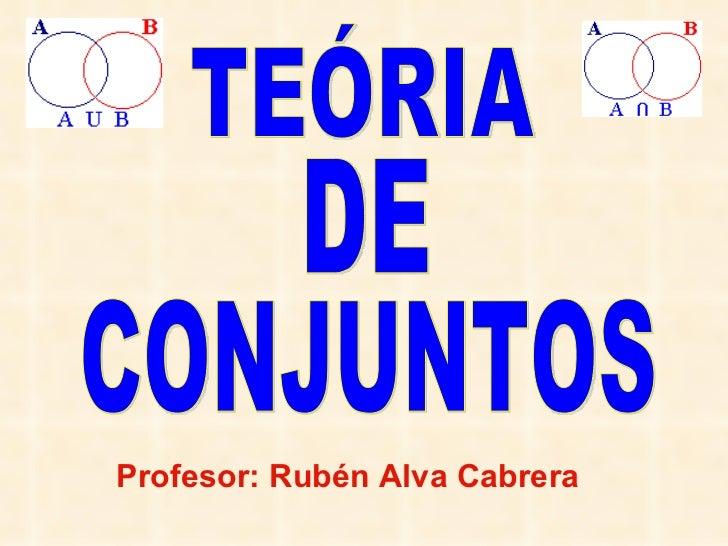 TEÓRIA DE CONJUNTOS Profesor: Rubén Alva Cabrera