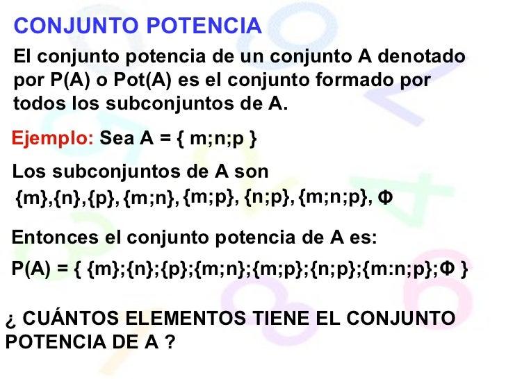 CONJUNTO POTENCIA El conjunto potencia de un conjunto A denotado por P(A) o Pot(A) es el conjunto formado por todos los su...