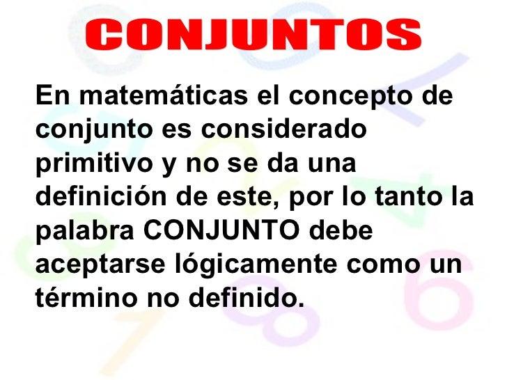 CONJUNTOS En matemáticas el concepto de conjunto es considerado primitivo y no se da una definición de este, por lo tanto ...