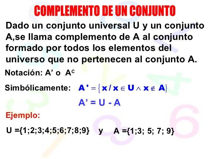 COMPLEMENTO DE UN CONJUNTO Dado un conjunto universal U y un conjunto A,se llama complemento de A al conjunto formado por ...