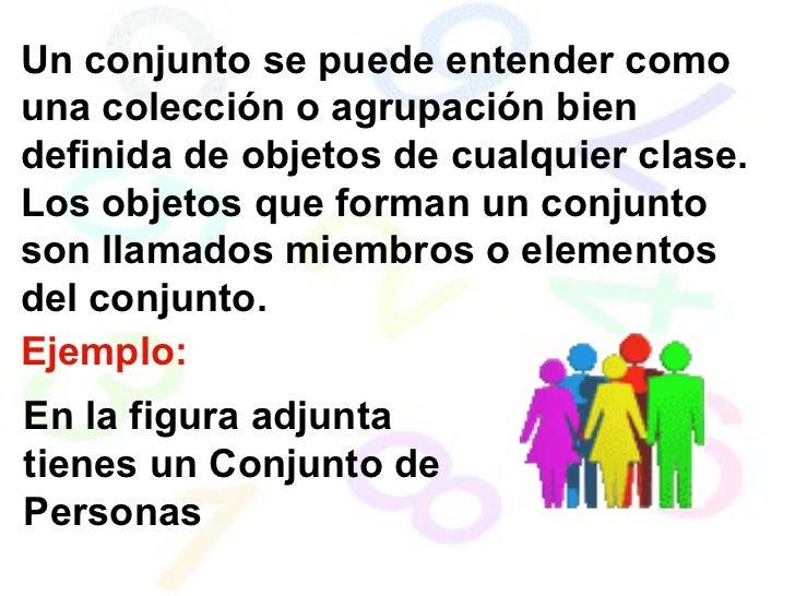 Un conjunto se puede entender como una colección o agrupación bien definida de objetos de cualquier clase. Los objetos que...