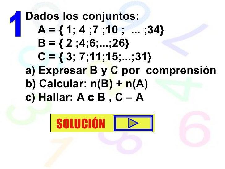Dados los conjuntos: A = { 1; 4 ;7 ;10 ;  ... ;34}  B = { 2 ;4;6;...;26} C = { 3; 7;11;15;...;31} a) Expresar B y C por  c...