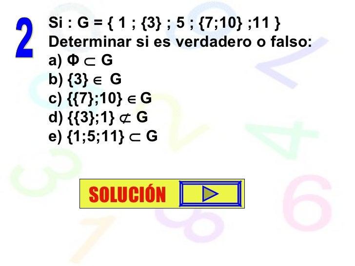 Si : G = { 1 ; {3} ; 5 ; {7;10} ;11 } Determinar si es verdadero o falso: a)  Φ     G b) {3}    G c) {{7};10}   G d) {{...