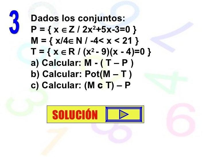 Dados los conjuntos: P = { x   Z / 2x 2 +5x-3=0 } M = { x/4  N / -4< x < 21 }  T = { x   R / (x 2  - 9)(x - 4)=0 } a) C...