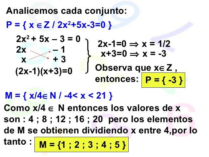 P = { x   Z / 2x 2 +5x-3=0 } Analicemos cada conjunto: 2x 2  + 5x – 3 = 0 (2x-1)(x+3)=0 2x-1=0    x = 1/2 x+3=0    x = ...