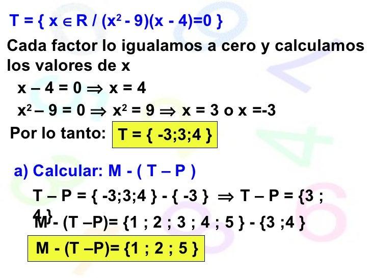 T = { x   R / (x 2  - 9)(x - 4)=0 } Cada factor lo igualamos a cero y calculamos los valores de x x – 4 = 0    x = 4 x 2...