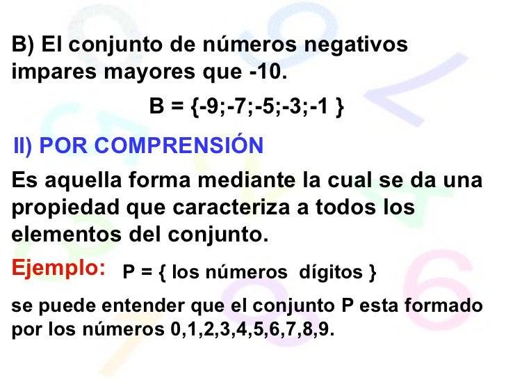 B) El conjunto de números negativos impares mayores que -10. B = {-9;-7;-5;-3;-1 } II) POR COMPRENSIÓN Es aquella forma me...