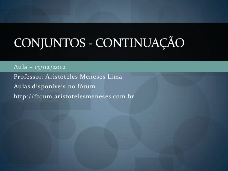 CONJUNTOS - CONTINUAÇÃOAula – 13/02/2012Professor: Aristóteles Meneses LimaAulas disponíveis no fórumhttp://forum.aristote...