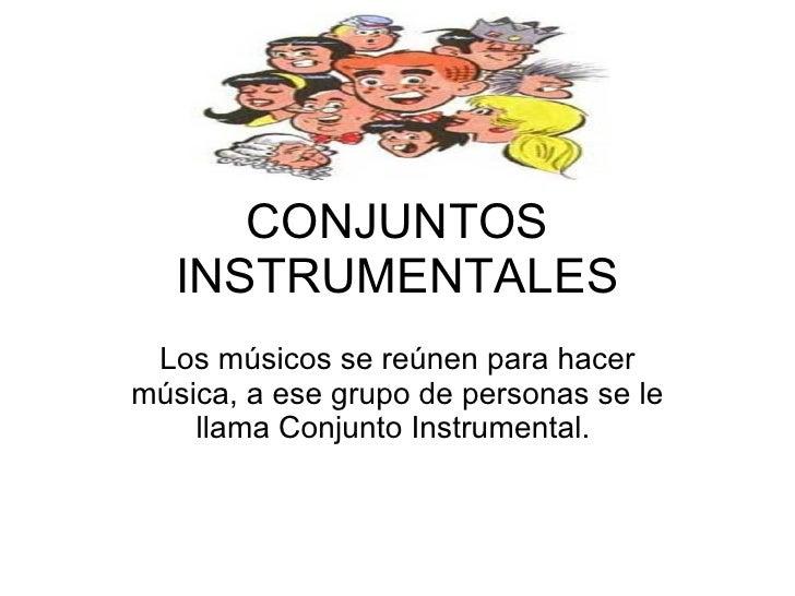 CONJUNTOS INSTRUMENTALES Los músicos se reúnen para hacer música, a ese grupo de personas se le llama Conjunto Instrumenta...