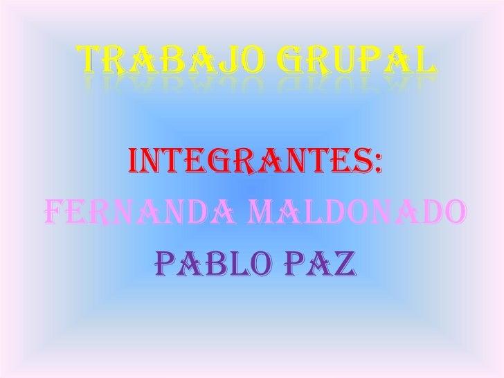 <ul><li>INTEGRANTES: </li></ul><ul><li>FERNANDA MALDONADO </li></ul><ul><li>PABLO PAZ </li></ul>