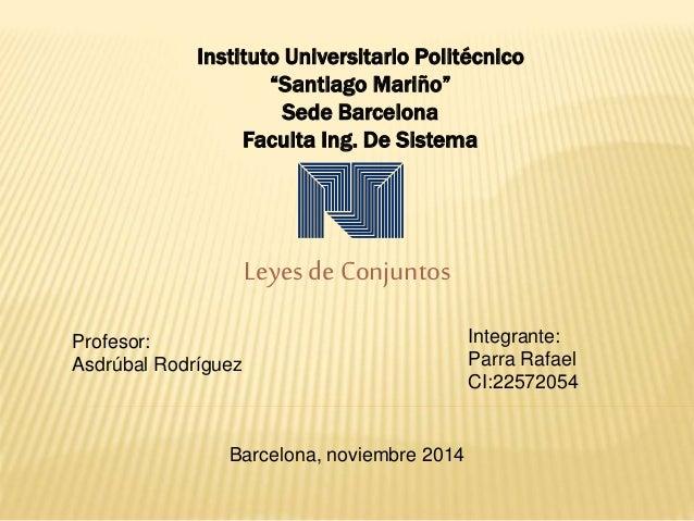 """Instituto Universitario Politécnico  """"Santiago Mariño""""  Sede Barcelona  Faculta Ing. De Sistema  Leyes de Conjuntos  Profe..."""