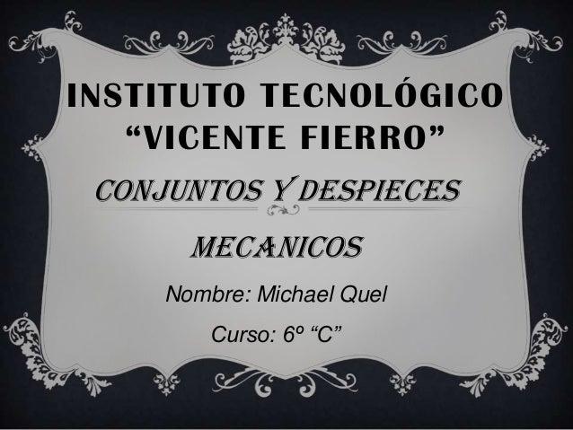 """INSTITUTO TECNOLÓGICO""""VICENTE FIERRO""""Conjuntos y despiecesmecanicosNombre: Michael QuelCurso: 6º """"C"""""""