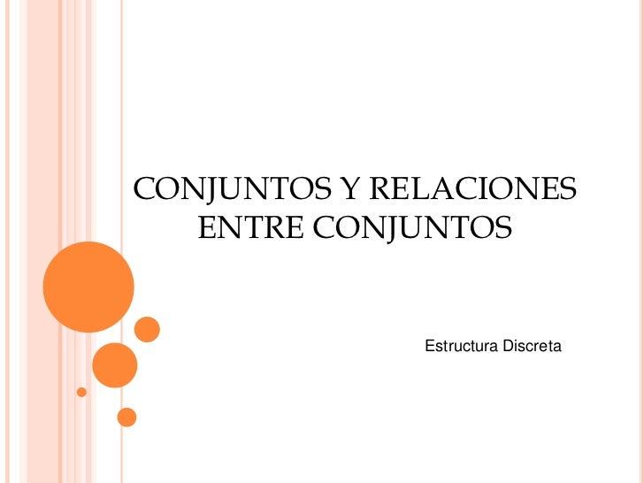 CONJUNTOS Y RELACIONES ENTRE CONJUNTOS<br />Estructura Discreta<br />