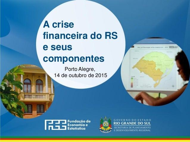 A crise financeira do RS e seus componentes Porto Alegre, 14 de outubro de 2015