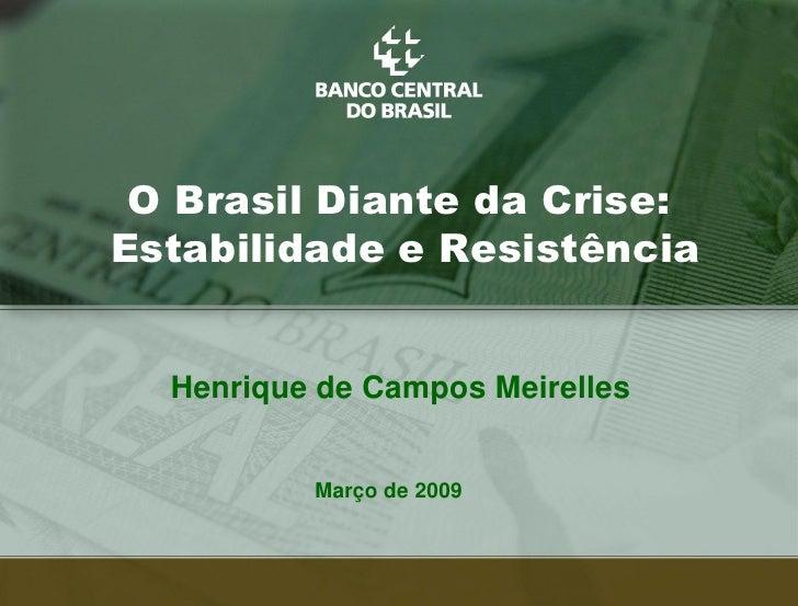 O Brasil Diante da Crise: Estabilidade e Resistência     Henrique de Campos Meirelles             Março de 2009           ...