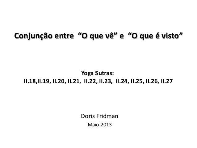 """Yoga Sutras:II.18,II.19, II.20, II.21, II.22, II.23, II.24, II.25, II.26, II.27Doris FridmanMaio-2013Conjunção entre """"O qu..."""