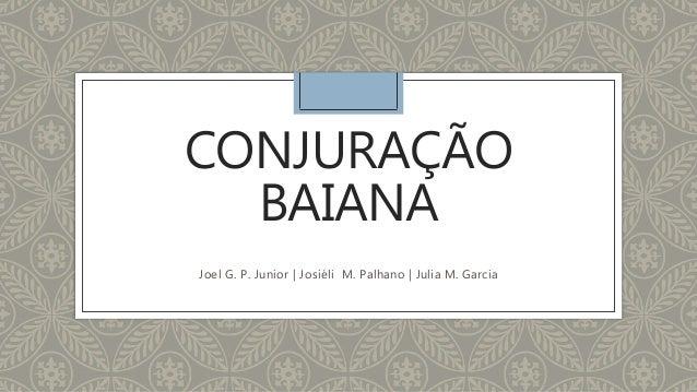 CONJURAÇÃO BAIANA Joel G. P. Junior | Josiéli M. Palhano | Julia M. Garcia
