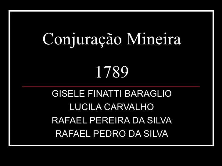 Conjuração Mineira         1789 GISELE FINATTI BARAGLIO    LUCILA CARVALHO RAFAEL PEREIRA DA SILVA  RAFAEL PEDRO DA SILVA