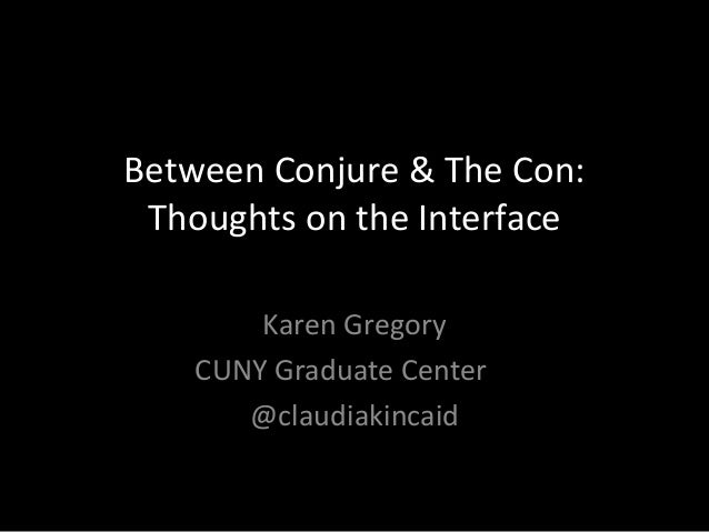 Between Conjure & The Con: Thoughts on the Interface Karen Gregory CUNY Graduate Center @claudiakincaid