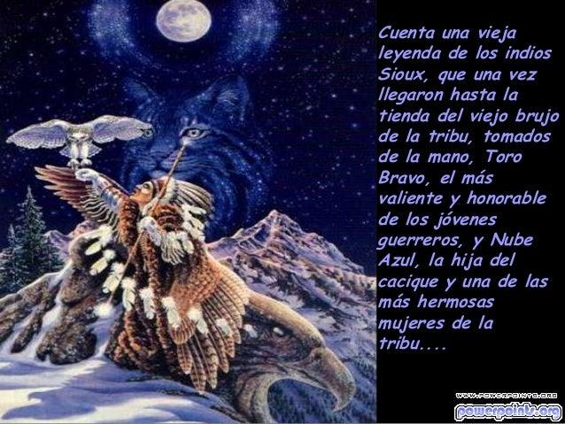 Cuenta una vieja leyenda de los indios Sioux, que una vez llegaron hasta la tienda del viejo brujo de la tribu, tomados de...